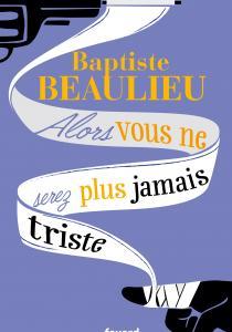 Prix littéraire : Alors vous ne serez plus jamais triste, de Baptiste Beaulieu